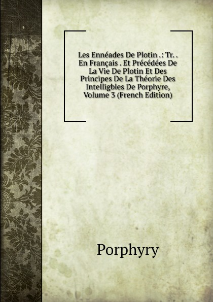 Porphyry Les Enneades De Plotin .: Tr. . En Francais . Et Precedees De La Vie De Plotin Et Des Principes De La Theorie Des Intelligbles De Porphyre, Volume 3 (French Edition) dayna rothman lead generation for dummies