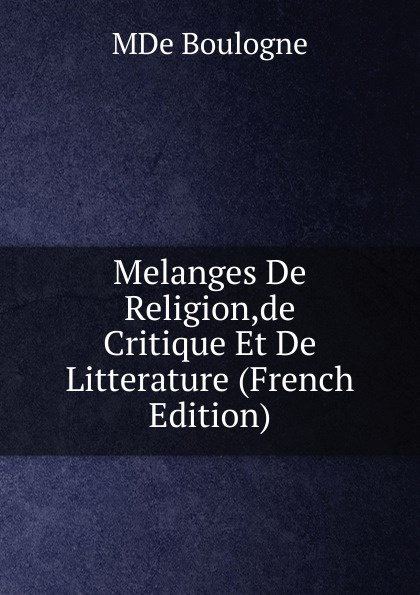 MDe Boulogne Melanges De Religion,de Critique Et De Litterature (French Edition) de boulogne melanges de religion de critique et de litterature t 2