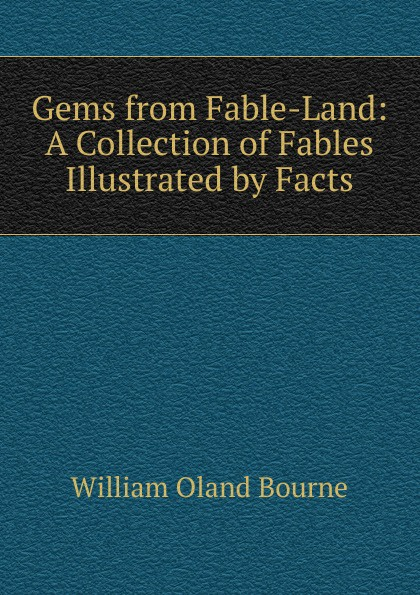 William Oland Bourne Gems from Fable-Land: A Collection of Fables Illustrated by Facts