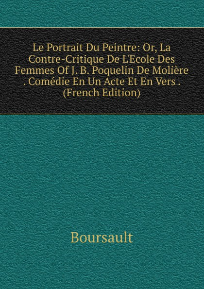 Boursault Le Portrait Du Peintre: Or, La Contre-Critique De L.Ecole Des Femmes Of J. B. Poquelin De Moliere . Comedie En Un Acte Et En Vers . (French Edition)