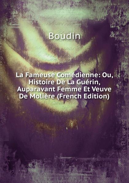 Boudin La Fameuse Comedienne: Ou, Histoire De La Guerin, Auparavant Femme Et Veuve De Moliere (French Edition)