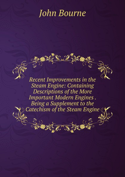 John Bourne Recent Improvements in the Steam Engine: Containing Descriptions of the More Important Modern Engines . Being a Supplement to the Catechism of the Steam Engine j a ewing the steam engine and other heat engines