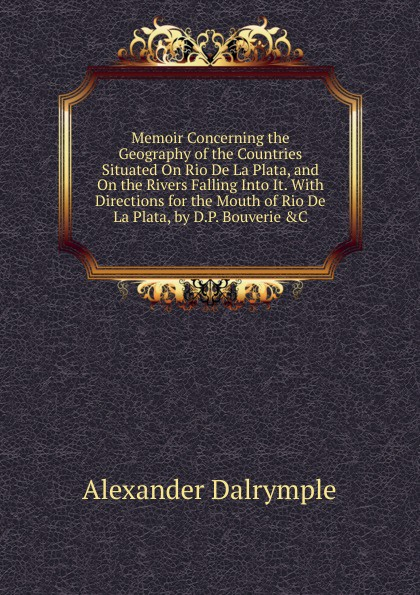 где купить Alexander Dalrymple Memoir Concerning the Geography of the Countries Situated On Rio De La Plata, and On the Rivers Falling Into It. With Directions for the Mouth of Rio De La Plata, by D.P. Bouverie .C по лучшей цене