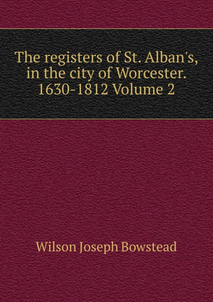 Wilson Joseph Bowstead The registers of St. Alban.s, in the city of Worcester. 1630-1812 Volume 2 worcester the registers of churchill in oswaldslow in the deanery of worcester east