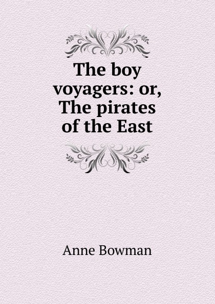 Anne Bowman The boy voyagers: or, The pirates of the East bowman anne the kangaroo hunters or adventures in the bush