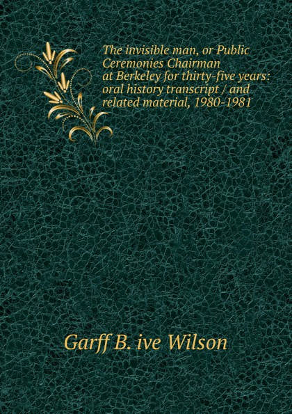 Garff B. ive Wilson The invisible man, or Public Ceremonies Chairman at Berkeley for thirty-five years: oral history transcript / and related material, 1980-1981 george b ive hartzog the national parks 1965 oral history transcript and related material 1965 1973