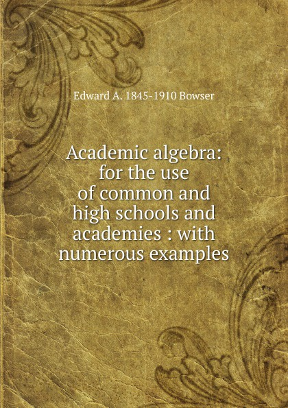 Edward A. 1845-1910 Bowser Academic algebra: for the use of common and high schools and academies : with numerous examples jocelyn louis parker an algebra for high schools and academies