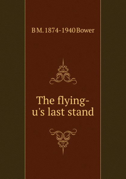 B M. 1874-1940 Bower The flying-u.s last stand the last stand