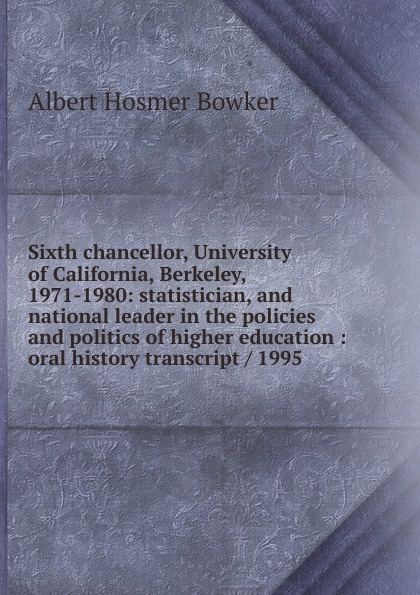 Albert Hosmer Bowker Sixth chancellor, University of California, Berkeley, 1971-1980: statistician, and national leader in the policies and politics of higher education : oral history transcript / 1995 j w 1923 peltason political scientist and leader in higher education 1947 1995 oral history transcript sixteenth president of the university of california chancellor at uc irvine and the university of illinois
