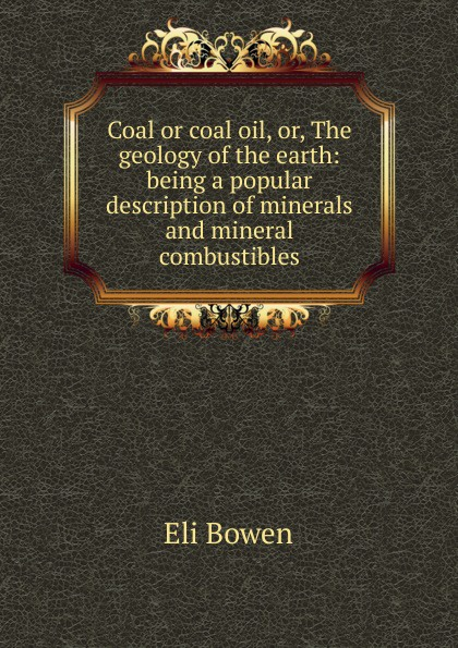 Eli Bowen Coal or coal oil, or, The geology of the earth: being a popular description of minerals and mineral combustibles larry thomas coal geology