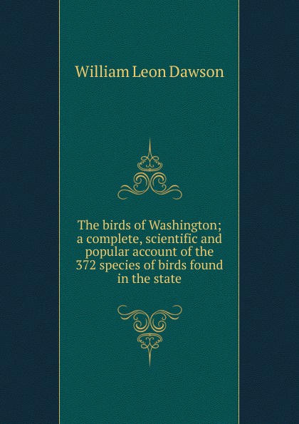 William Leon Dawson The birds of Washington; a complete, scientific and popular account of the 372 species of birds found in the state birds the art of ornithology