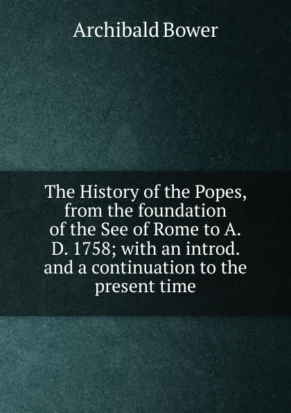 Archibald Bower The History of the Popes, from the foundation of the See of Rome to A.D. 1758; with an introd. and a continuation to the present time archibald bower the history of the popes vol 6