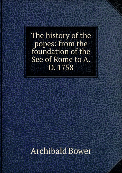 Archibald Bower The history of the popes: from the foundation of the See of Rome to A.D. 1758 archibald bower the history of the popes vol 6