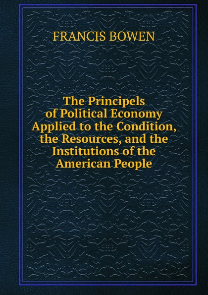The Principels of Political Economy Applied to the Condition, the Resources, and the Institutions of the American People