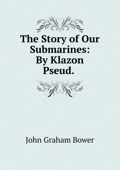 John Graham Bower The Story of Our Submarines: By Klazon Pseud. . bower john graham on patrol