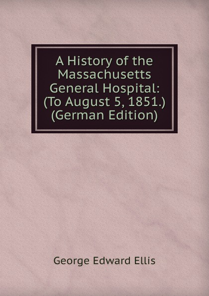 Ellis George Edward A History of the Massachusetts General Hospital: (To August 5, 1851.) (German Edition) massachusetts general hospital publications of the massachusetts general hospital