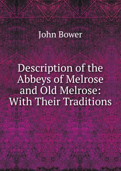 John Bower Description of the Abbeys of Melrose and Old Melrose: With Their Traditions patrick melrose volume 2
