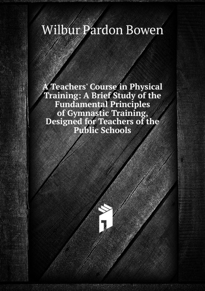 Wilbur Pardon Bowen A Teachers. Course in Physical Training: A Brief Study of the Fundamental Principles of Gymnastic Training, Designed for Teachers of the Public Schools nexpro wood gymnastic ring olympic strength training gym rings wooden for crossfit