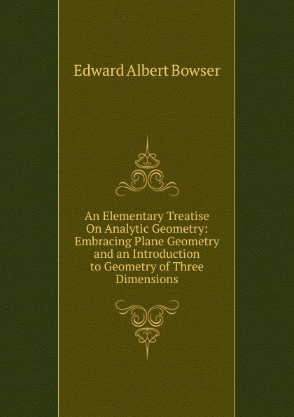 Edward Albert Bowser An Elementary Treatise On Analytic Geometry: Embracing Plane Geometry and an Introduction to Geometry of Three Dimensions недорго, оригинальная цена