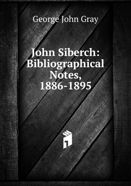 George John Gray John Siberch: Bibliographical Notes, 1886-1895 george john gray john siberch bibliographical notes 1886 1895