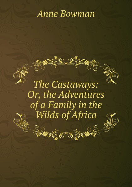 Anne Bowman The Castaways: Or, the Adventures of a Family in the Wilds of Africa bowman anne the kangaroo hunters or adventures in the bush