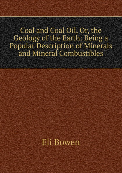 Eli Bowen Coal and Coal Oil, Or, the Geology of the Earth: Being a Popular Description of Minerals and Mineral Combustibles larry thomas coal geology