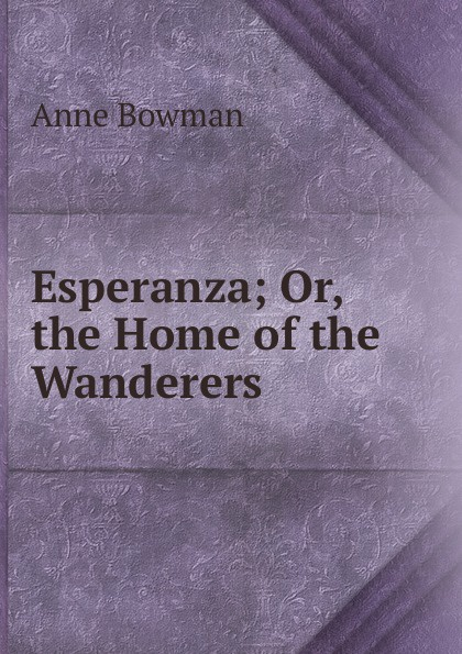 Anne Bowman Esperanza; Or, the Home of the Wanderers bowman anne the kangaroo hunters or adventures in the bush