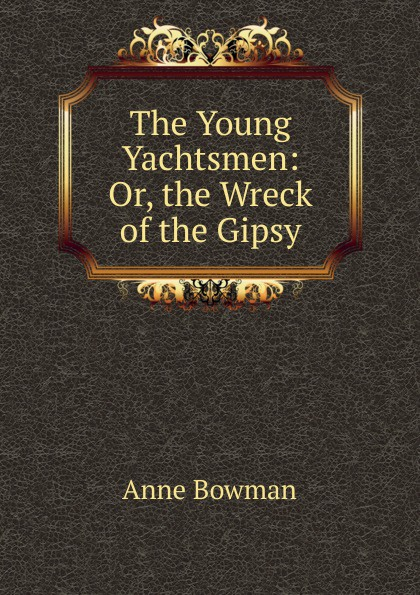 Anne Bowman The Young Yachtsmen: Or, the Wreck of the Gipsy bowman anne the kangaroo hunters or adventures in the bush