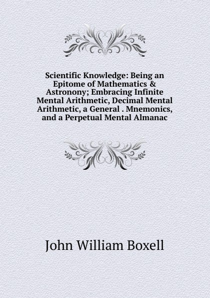 John William Boxell Scientific Knowledge: Being an Epitome of Mathematics . Astronony; Embracing Infinite Mental Arithmetic, Decimal Mental Arithmetic, a General . Mnemonics, and a Perpetual Mental Almanac mental