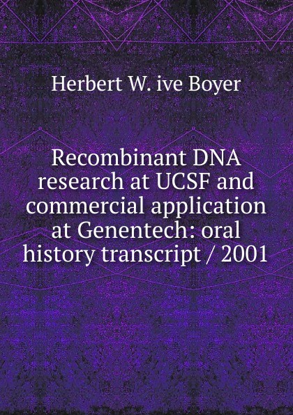 Herbert W. ive Boyer Recombinant DNA research at UCSF and commercial application at Genentech: oral history transcript / 2001 carole hicke charles a 1927 ive carpy viticulture and enology at freemark abbey oral history transcript 199
