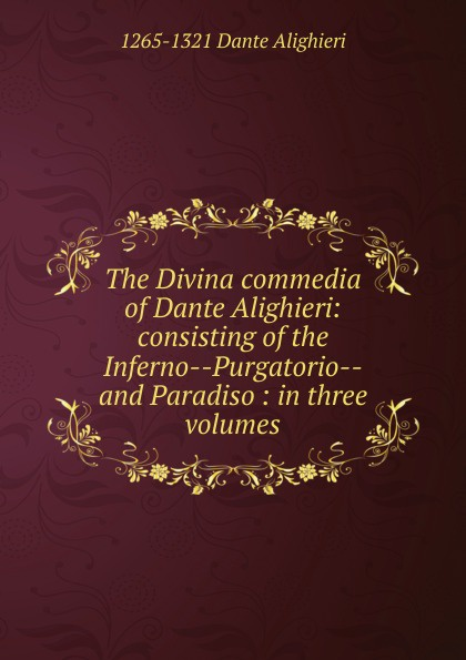 1265-1321 Dante Alighieri The Divina commedia of Dante Alighieri: consisting of the Inferno--Purgatorio--and Paradiso : in three volumes dante alighieri inferno