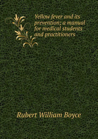 Rubert William Boyce Yellow fever and its prevention; a manual for medical students and practitioners
