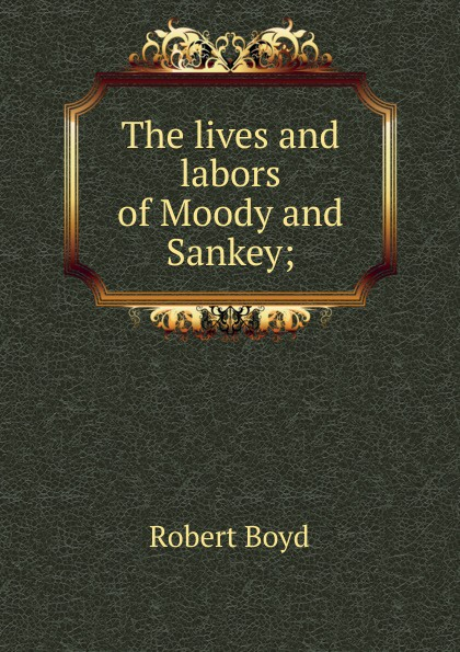 Robert Boyd The lives and labors of Moody Sankey;