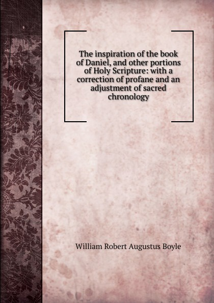 William Robert Augustus Boyle The inspiration of the book of Daniel, and other portions of Holy Scripture: with a correction of profane and an adjustment of sacred chronology robert sessions woodworth adjustment and mastery