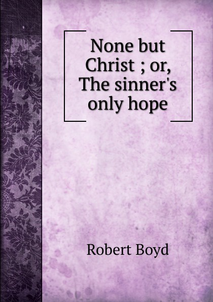 Robert Boyd None but Christ ; or, The  only hope