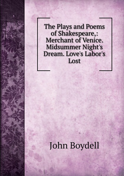 John Boydell The Plays and Poems of Shakespeare,: Merchant of Venice. Midsummer Night.s Dream. Love.s Labor.s Lost john boydell the plays and poems of shakespeare merchant of venice midsummer night s dream love s labor s lost