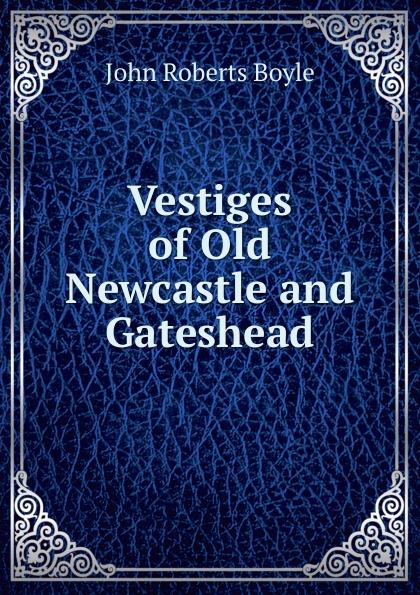 цены на John Roberts Boyle Vestiges of Old Newcastle and Gateshead  в интернет-магазинах