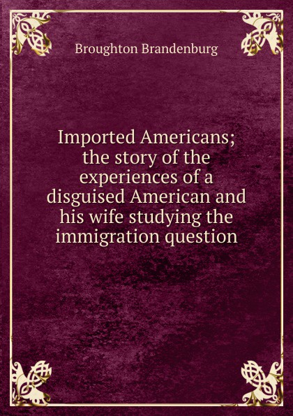 Broughton Brandenburg Imported Americans; the story of the experiences of a disguised American and his wife studying the immigration question american wife