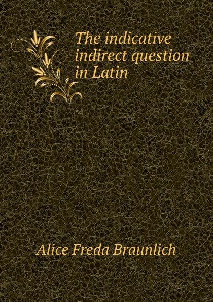 Alice Freda Braunlich The indicative indirect question in Latin цены онлайн