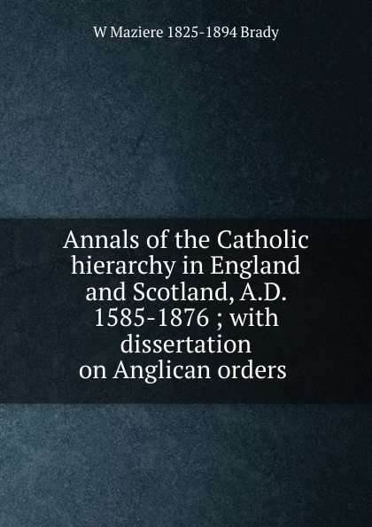 Annals of the Catholic hierarchy in England and Scotland, A.D. 1585-1876 ; with dissertation on Anglican orders .