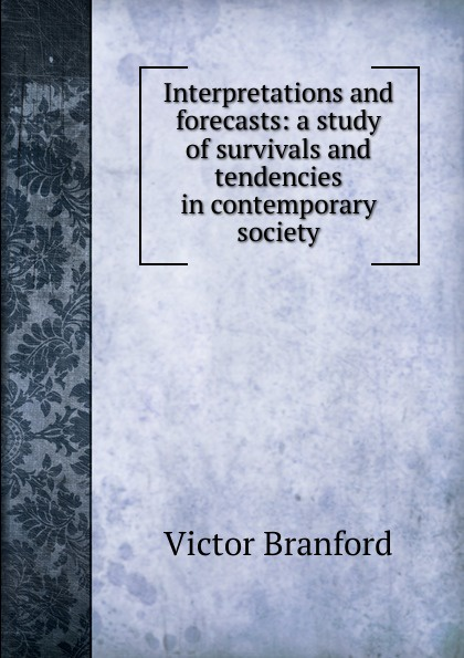 Victor Branford Interpretations and forecasts: a study of survivals and tendencies in contemporary society victor branford the coming polity a study in reconstruction by victor branford and patrick geddes