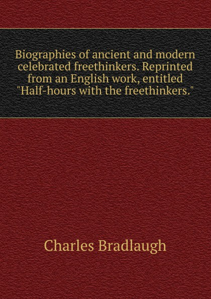 "Charles Bradlaugh Biographies of ancient and modern celebrated freethinkers. Reprinted from an English work, entitled ""Half-hours with the freethinkers."""