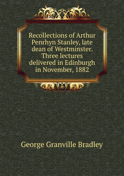 купить George Granville Bradley Recollections of Arthur Penrhyn Stanley, late dean of Westminster. Three lectures delivered in Edinburgh in November, 1882 по цене 809 рублей