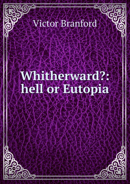 Victor Branford Whitherward.: hell or Eutopia victor branford the coming polity a study in reconstruction by victor branford and patrick geddes