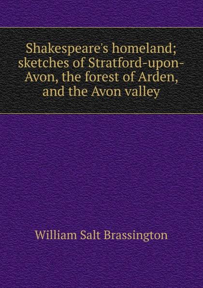 William Salt Brassington Shakespeare.s homeland; sketches of Stratford-upon-Avon, the forest of Arden, and the Avon valley avon