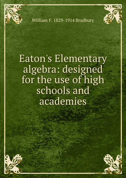 William F. 1829-1914 Bradbury Eaton.s Elementary algebra: designed for the use of high schools and academies jocelyn louis parker an algebra for high schools and academies