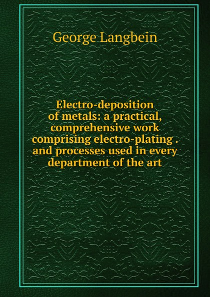 George Langbein Electro-deposition of metals: a practical, comprehensive work comprising electro-plating . and processes used in every department of the art эван паркер electro acoustic ensemble evan parker electro acoustic ensemble the eleventh hour