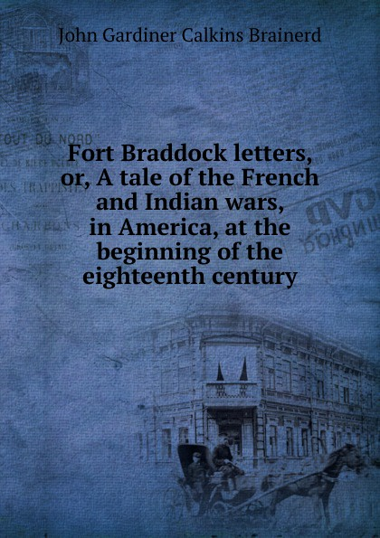 John Gardiner Calkins Brainerd Fort Braddock letters, or, A tale of the French and Indian wars, in America, at the beginning of the eighteenth century вальтер скотт redgauntlet a tale of the eighteenth century