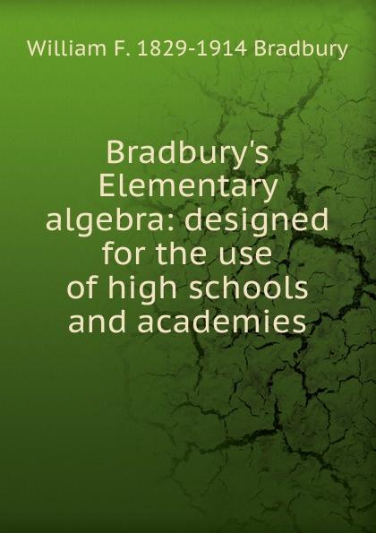 William F. 1829-1914 Bradbury Bradbury.s Elementary algebra: designed for the use of high schools and academies jocelyn louis parker an algebra for high schools and academies
