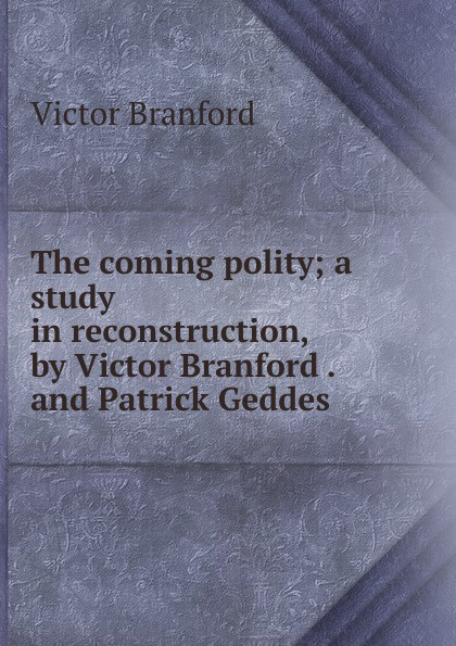 The coming polity; a study in reconstruction, by Victor Branford . and Patrick Geddes .